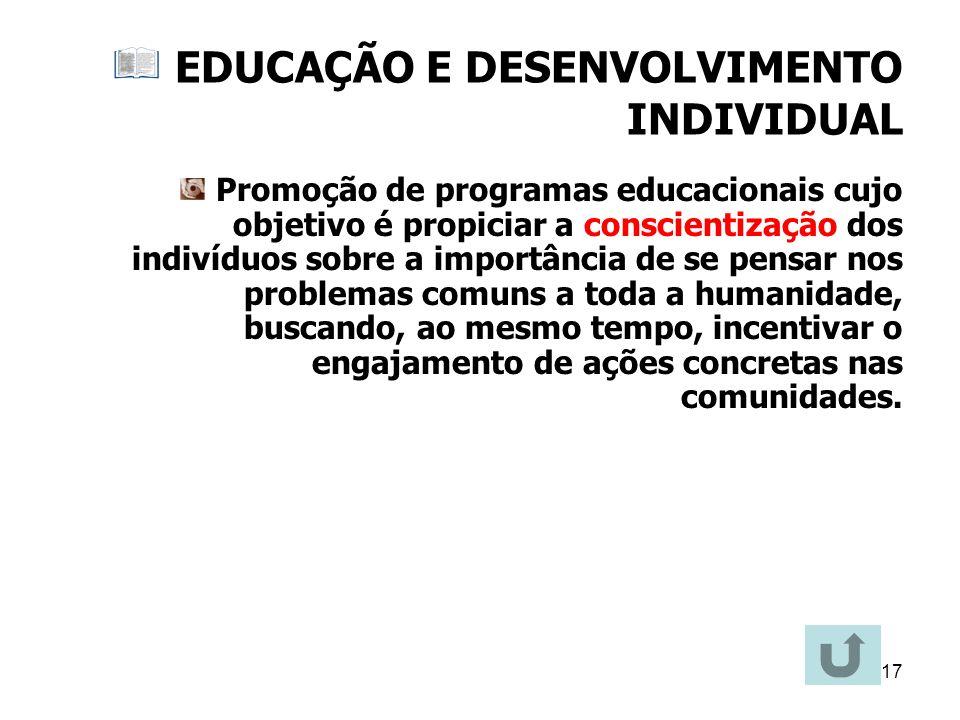 17 EDUCAÇÃO E DESENVOLVIMENTO INDIVIDUAL Promoção de programas educacionais cujo objetivo é propiciar a conscientização dos indivíduos sobre a importâ