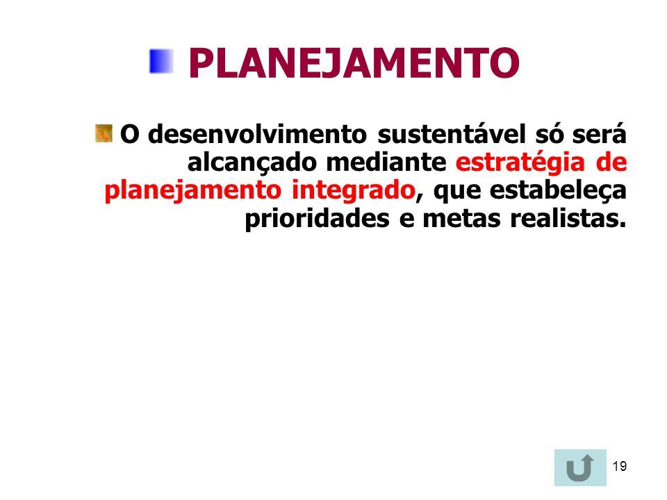 19 PLANEJAMENTO O desenvolvimento sustentável só será alcançado mediante estratégia de planejamento integrado, que estabeleça prioridades e metas real