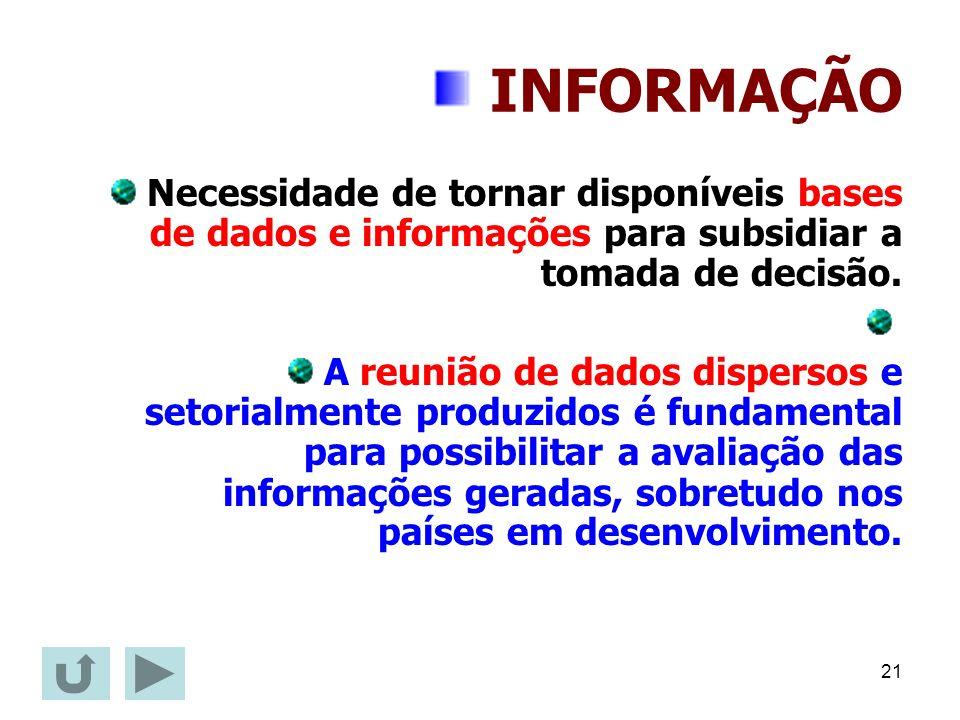 21 INFORMAÇÃO Necessidade de tornar disponíveis bases de dados e informações para subsidiar a tomada de decisão. A reunião de dados dispersos e setori