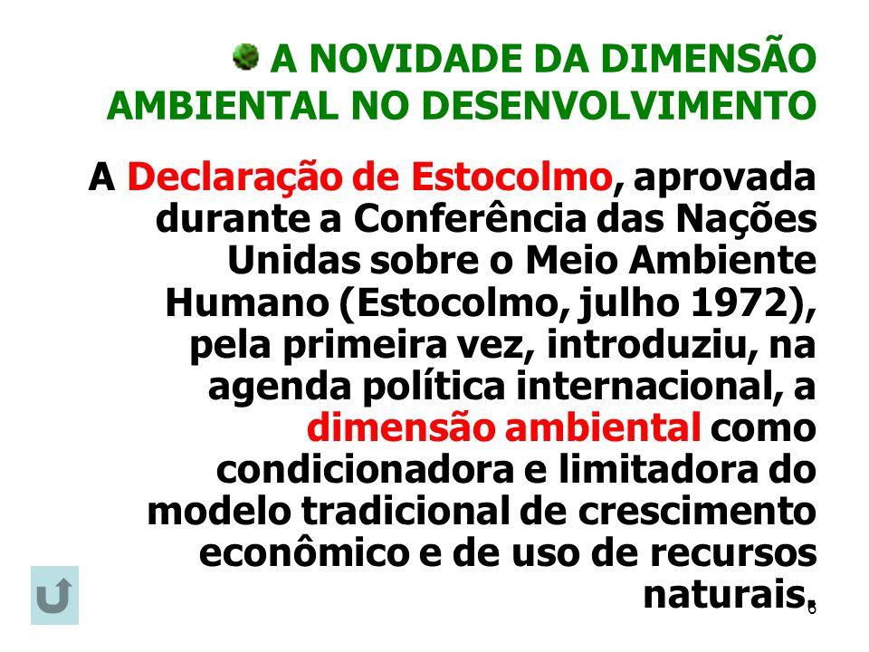 6 A NOVIDADE DA DIMENSÃO AMBIENTAL NO DESENVOLVIMENTO A Declaração de Estocolmo, aprovada durante a Conferência das Nações Unidas sobre o Meio Ambient