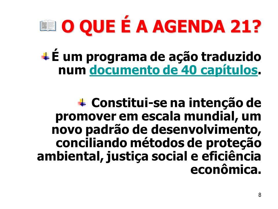 8 O QUE É A AGENDA 21? O QUE É A AGENDA 21? É um programa de ação traduzido num documento de 40 capítulos.documento de 40 capítulos Constitui-se na in