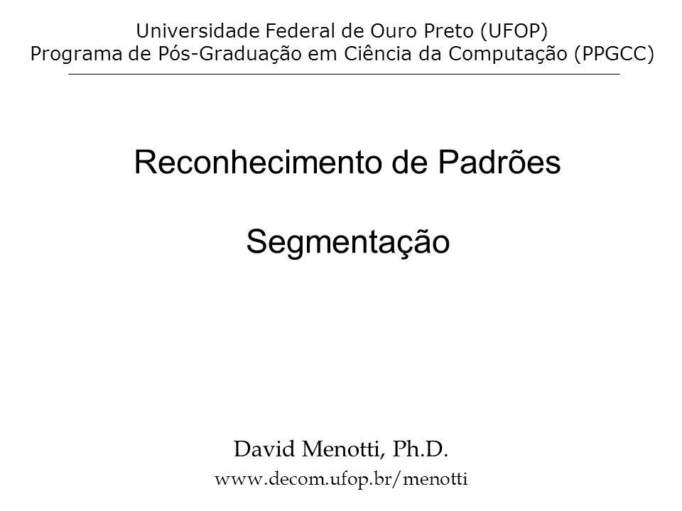 Reconhecimento de Padrões Segmentação David Menotti, Ph.D. www.decom.ufop.br/menotti Universidade Federal de Ouro Preto (UFOP) Programa de Pós-Graduaç