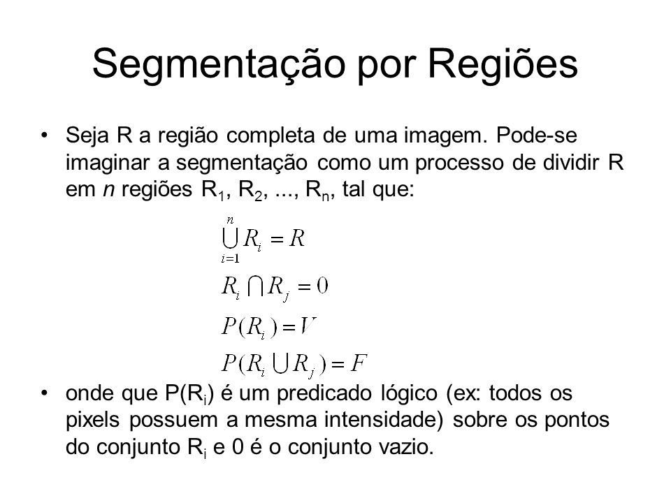 Segmentação por Regiões Seja R a região completa de uma imagem. Pode-se imaginar a segmentação como um processo de dividir R em n regiões R 1, R 2,...