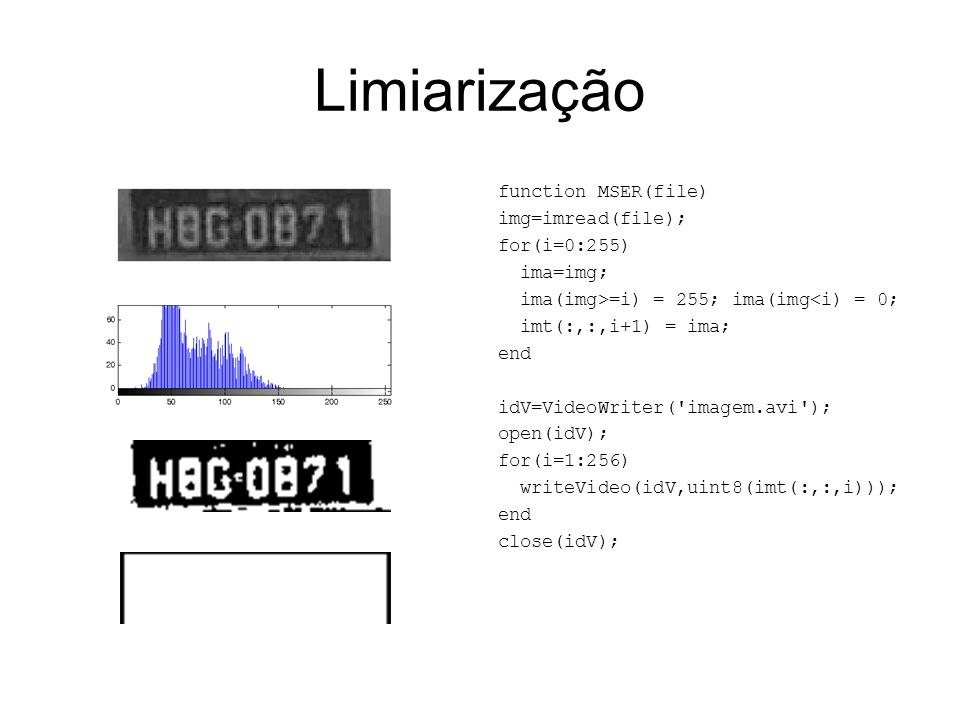 Limiarização function MSER(file) img=imread(file); for(i=0:255) ima=img; ima(img>=i) = 255; ima(img<i) = 0; imt(:,:,i+1) = ima; end idV=VideoWriter('i