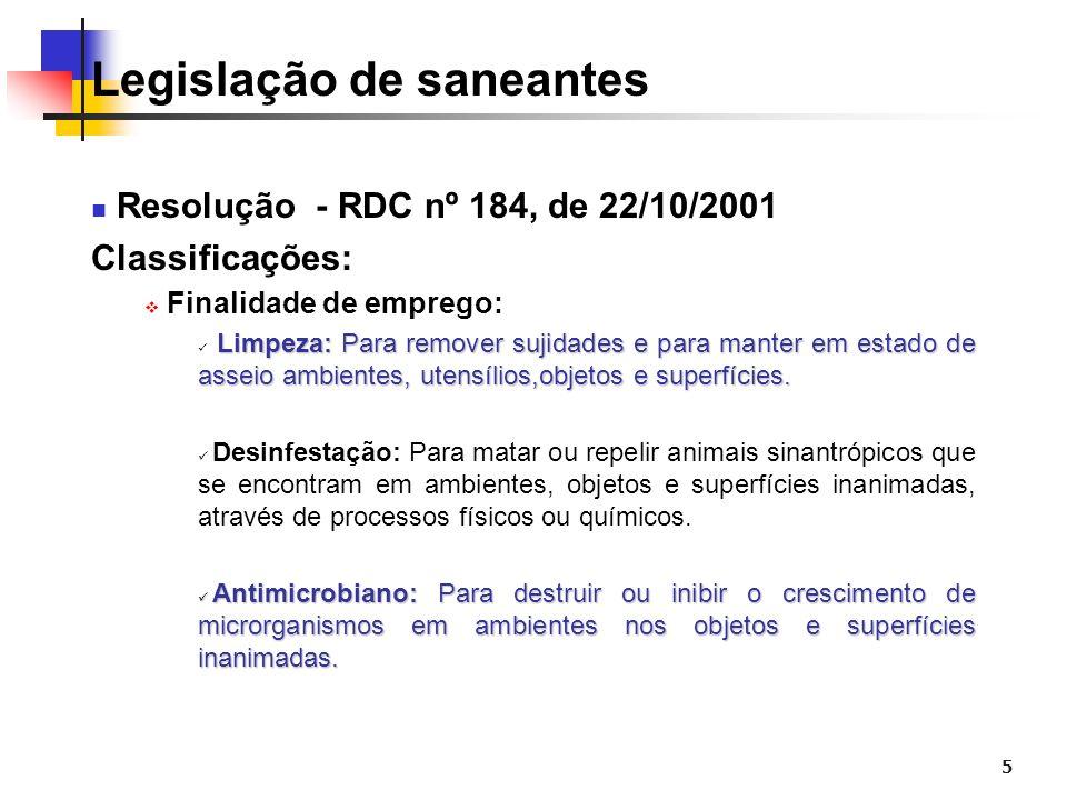 5 Legislação de saneantes Resolução - RDC nº 184, de 22/10/2001 Classificações: Finalidade de emprego: Limpeza: Para remover sujidades e para manter e