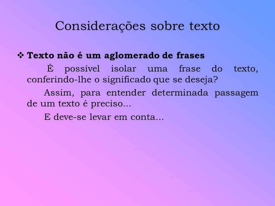 Considerações sobre texto Texto não é um aglomerado de frases É possível isolar uma frase do texto, conferindo-lhe o significado que se deseja? Assim,