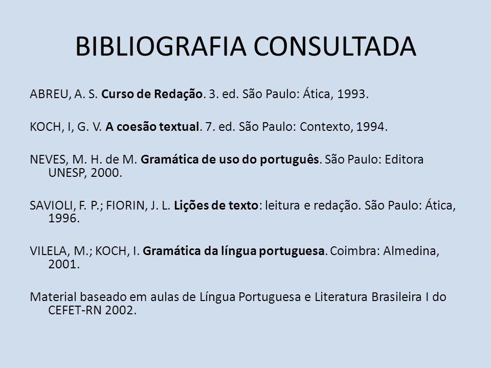 BIBLIOGRAFIA CONSULTADA ABREU, A. S. Curso de Redação. 3. ed. São Paulo: Ática, 1993. KOCH, I, G. V. A coesão textual. 7. ed. São Paulo: Contexto, 199