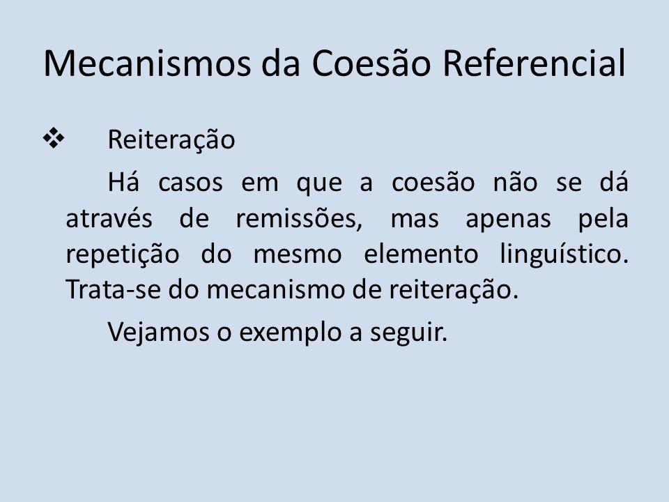 Mecanismos da Coesão Referencial Reiteração Há casos em que a coesão não se dá através de remissões, mas apenas pela repetição do mesmo elemento lingu