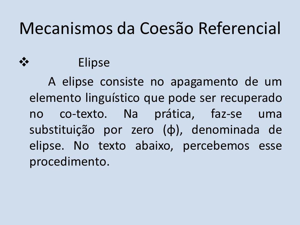 Mecanismos da Coesão Referencial Elipse A elipse consiste no apagamento de um elemento linguístico que pode ser recuperado no co-texto. Na prática, fa