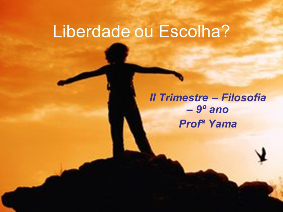 Liberdade ou Escolha? II Trimestre – Filosofia – 9º ano Profª Yama
