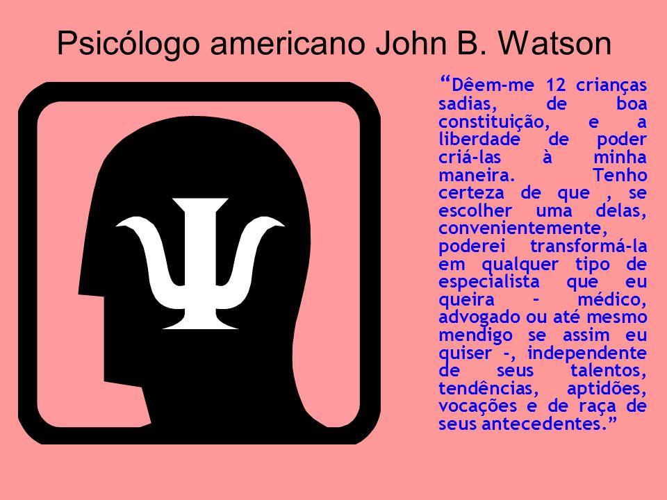 Psicólogo americano John B. Watson Dêem-me 12 crianças sadias, de boa constituição, e a liberdade de poder criá-las à minha maneira. Tenho certeza de