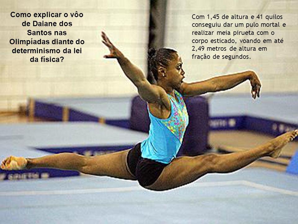 Como explicar o vôo de Daiane dos Santos nas Olimpíadas diante do determinismo da lei da física? Com 1,45 de altura e 41 quilos conseguiu dar um pulo