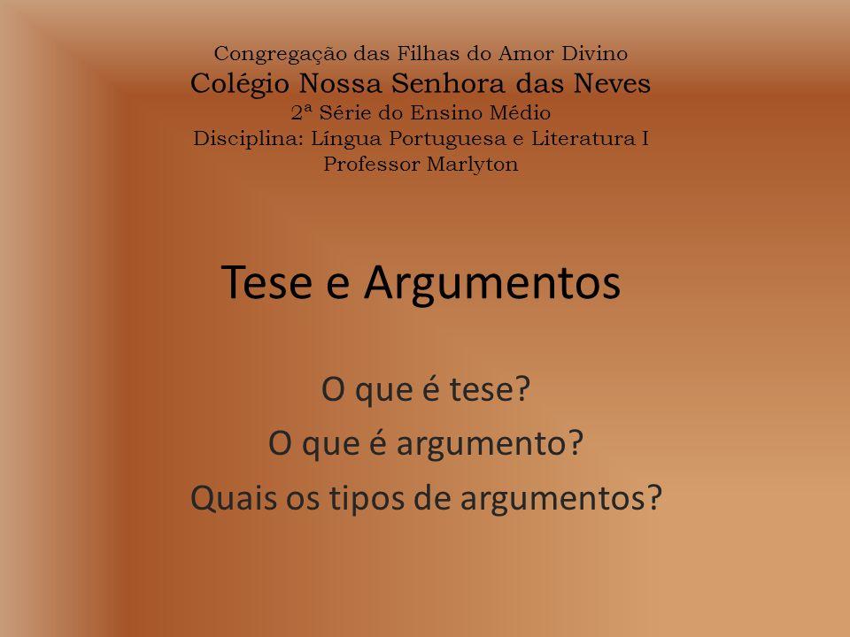 Tese e Argumentos O que é tese? O que é argumento? Quais os tipos de argumentos? Congregação das Filhas do Amor Divino Colégio Nossa Senhora das Neves