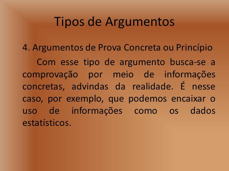 Tipos de Argumentos 4. Argumentos de Prova Concreta ou Princípio Com esse tipo de argumento busca-se a comprovação por meio de informações concretas,