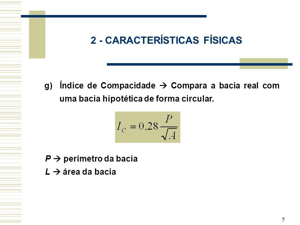 5 2 - CARACTERÍSTICAS FÍSICAS g) Índice de Compacidade Compara a bacia real com uma bacia hipotética de forma circular. P perímetro da bacia L área da