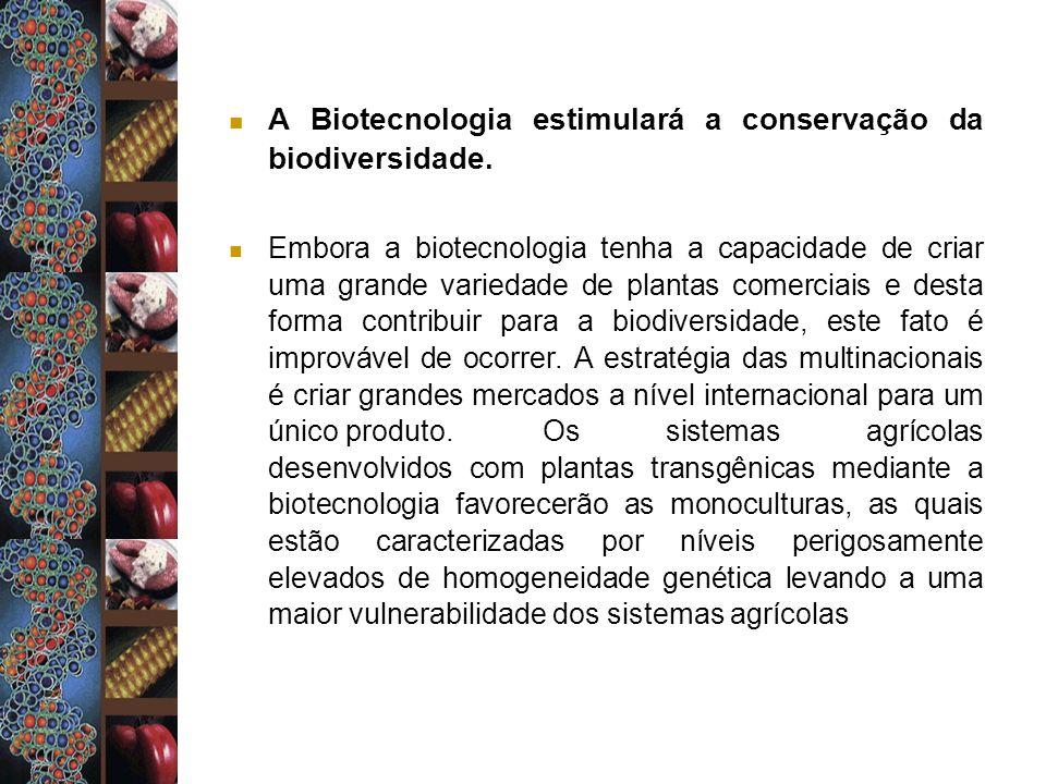 A Biotecnologia estimulará a conservação da biodiversidade. Embora a biotecnologia tenha a capacidade de criar uma grande variedade de plantas comerci