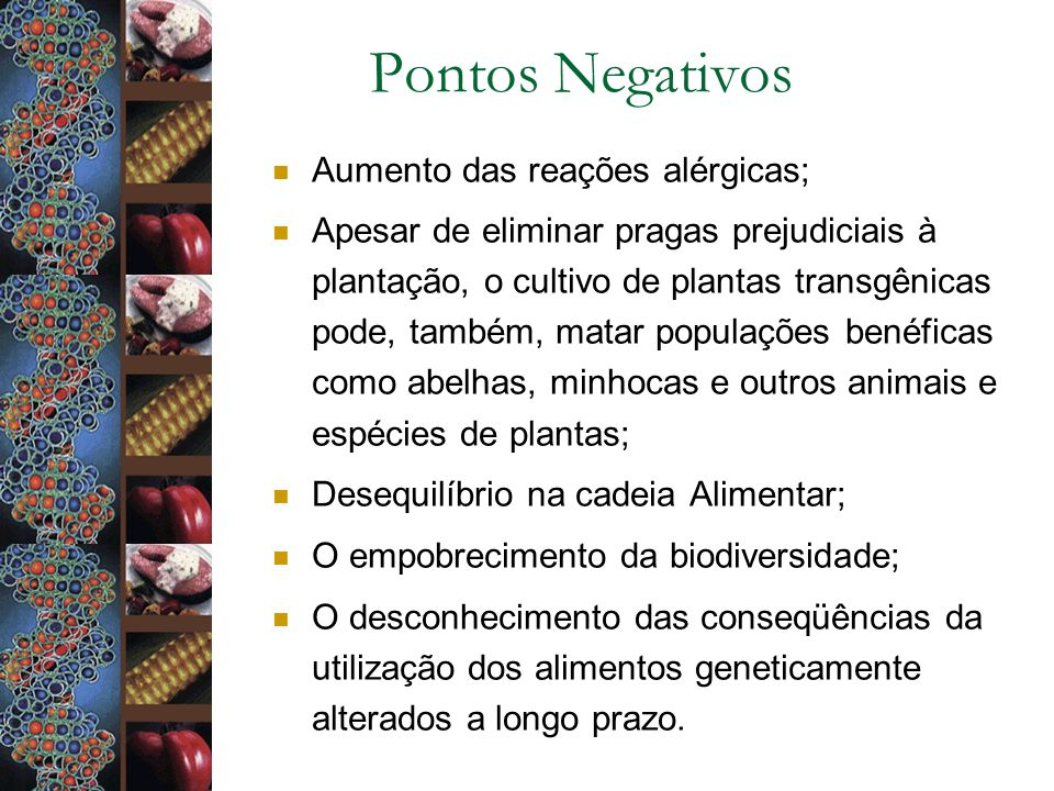 Pontos Negativos Aumento das reações alérgicas; Apesar de eliminar pragas prejudiciais à plantação, o cultivo de plantas transgênicas pode, também, ma