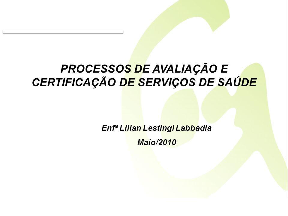 PROCESSOS DE AVALIAÇÃO E CERTIFICAÇÃO DE SERVIÇOS DE SAÚDE Enfª Lilian Lestingi Labbadia Maio/2010