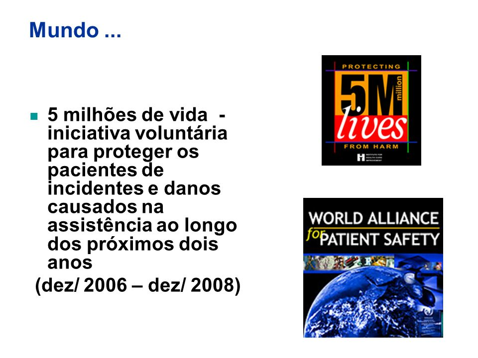 Campanha para salvar 5 milhões de vidas 5 Estratégias / 2005 Time de resposta rápida IAM cuidado seguro Farmacovigilância Prevenção de infecção de cateter venoso central Prevenção de infecção de sítio cirúrgico Prevenção de pneumonia por VM