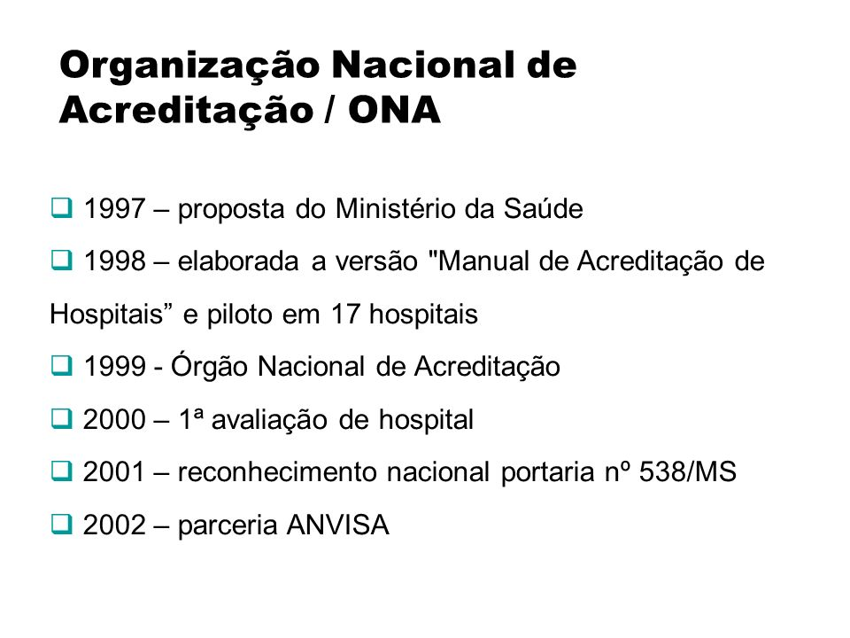 Organização Nacional de Acreditação / ONA 1997 – proposta do Ministério da Saúde 1998 – elaborada a versão