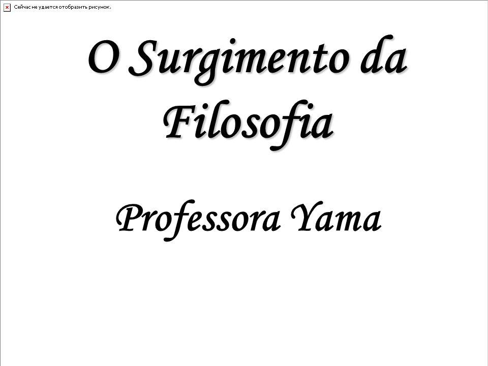 O Surgimento da Filosofia Professora Yama