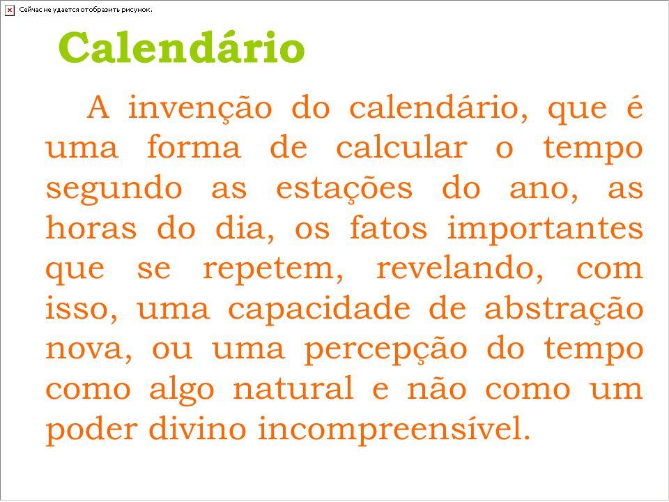 Calendário A invenção do calendário, que é uma forma de calcular o tempo segundo as estações do ano, as horas do dia, os fatos importantes que se repe