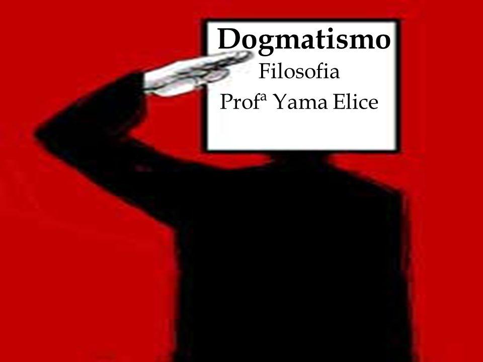 Dogmatismo Filosofia Profª Yama Elice