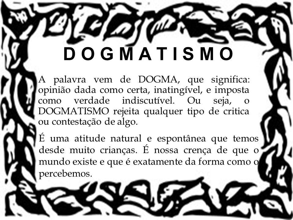 D O G M A T I S M O A palavra vem de DOGMA, que significa: opinião dada como certa, inatingível, e imposta como verdade indiscutível. Ou seja, o DOGMA