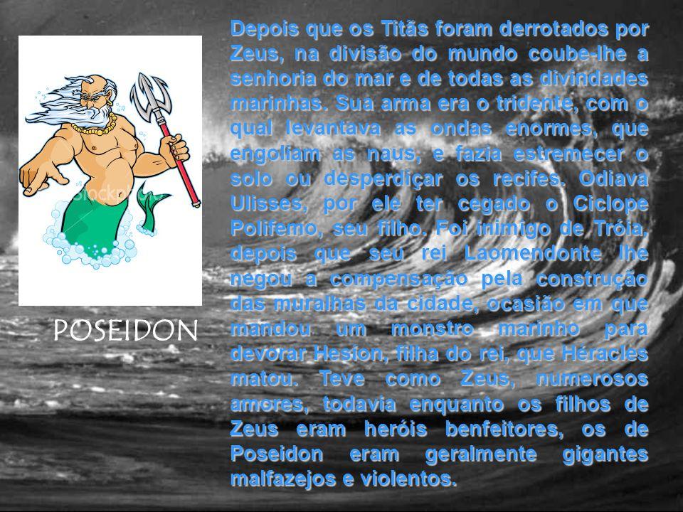 POSEIDON Depois que os Titãs foram derrotados por Zeus, na divisão do mundo coube-lhe a senhoria do mar e de todas as divindades marinhas. Sua arma er