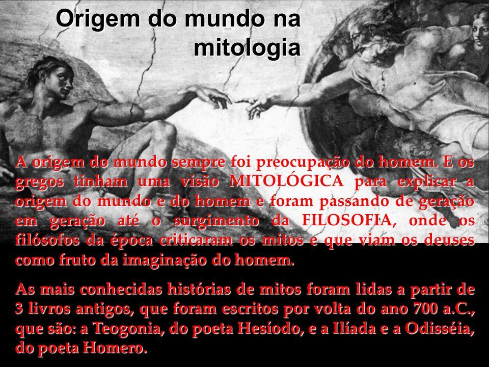 Origem do mundo na mitologia A origem do mundo sempre foi preocupação do homem. E os gregos tinham uma visão MITOLÓGICA para explicar a origem do mund