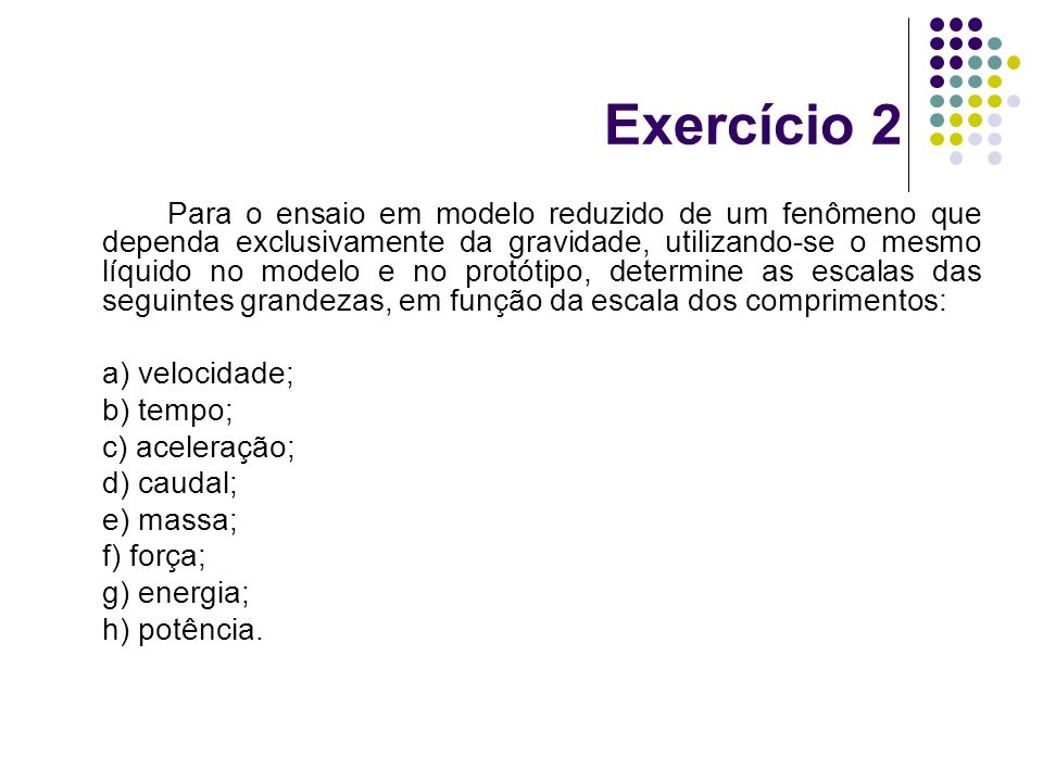 Exercício 2 Para o ensaio em modelo reduzido de um fenômeno que dependa exclusivamente da gravidade, utilizando-se o mesmo líquido no modelo e no prot
