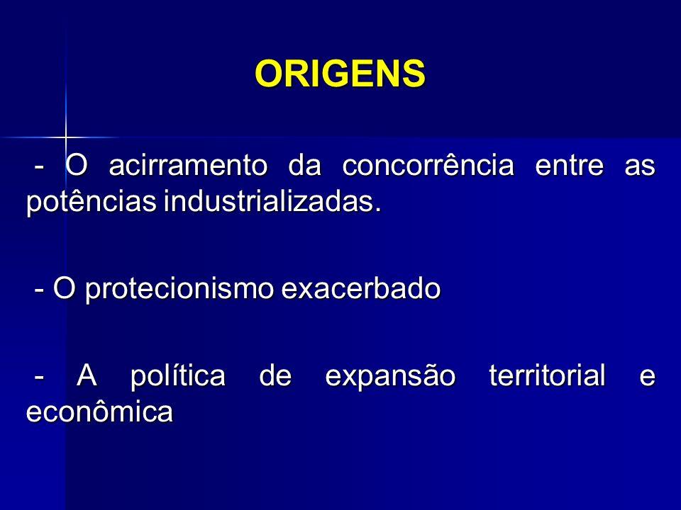 ORIGENS - O acirramento da concorrência entre as potências industrializadas. - O acirramento da concorrência entre as potências industrializadas. - O
