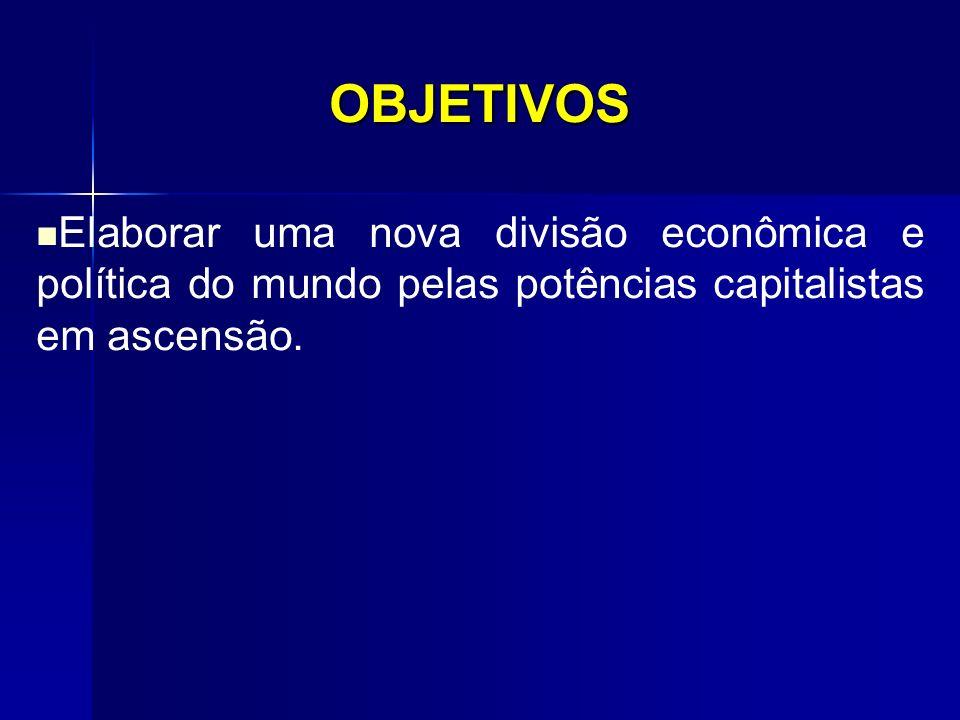 OBJETIVOS Elaborar uma nova divisão econômica e política do mundo pelas potências capitalistas em ascensão.