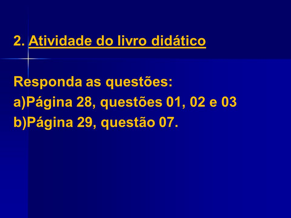 2. Atividade do livro didático Responda as questões: a)Página 28, questões 01, 02 e 03 b)Página 29, questão 07.