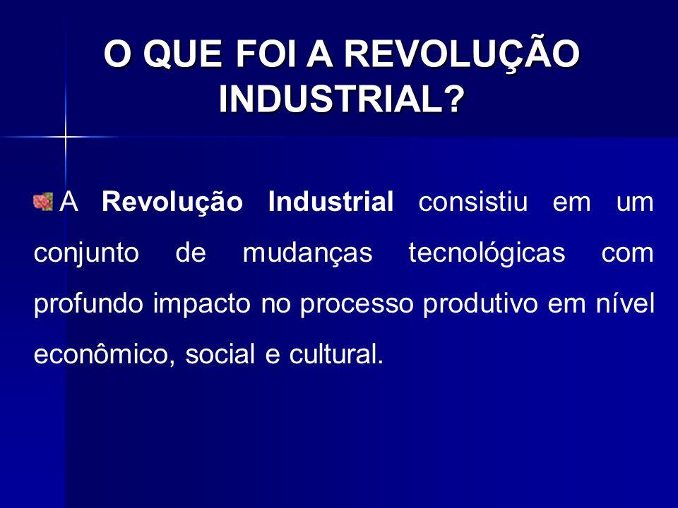 O QUE FOI A REVOLUÇÃO INDUSTRIAL? A Revolução Industrial consistiu em um conjunto de mudanças tecnológicas com profundo impacto no processo produtivo