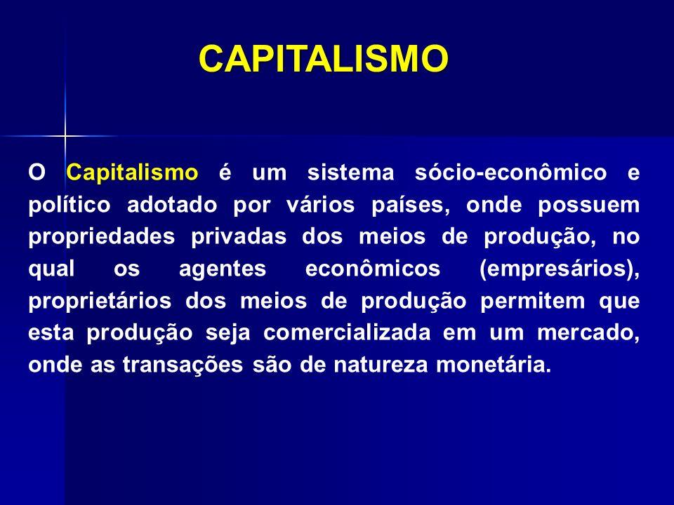 CAPITALISMO O Capitalismo é um sistema sócio-econômico e político adotado por vários países, onde possuem propriedades privadas dos meios de produção,