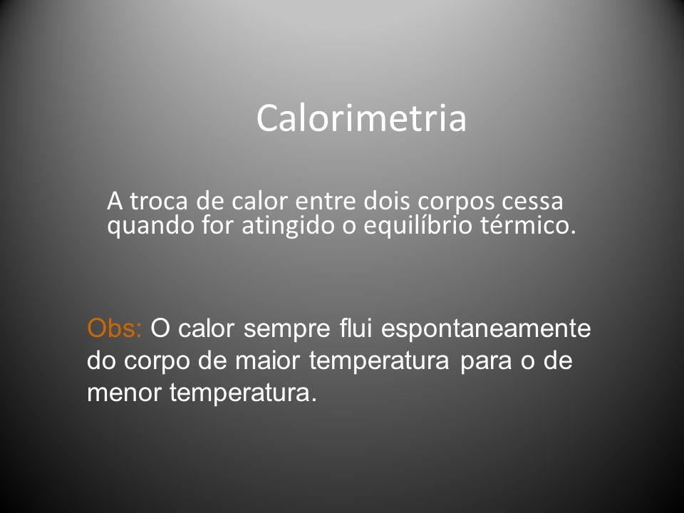 Calorimetria A troca de calor entre dois corpos cessa quando for atingido o equilíbrio térmico.