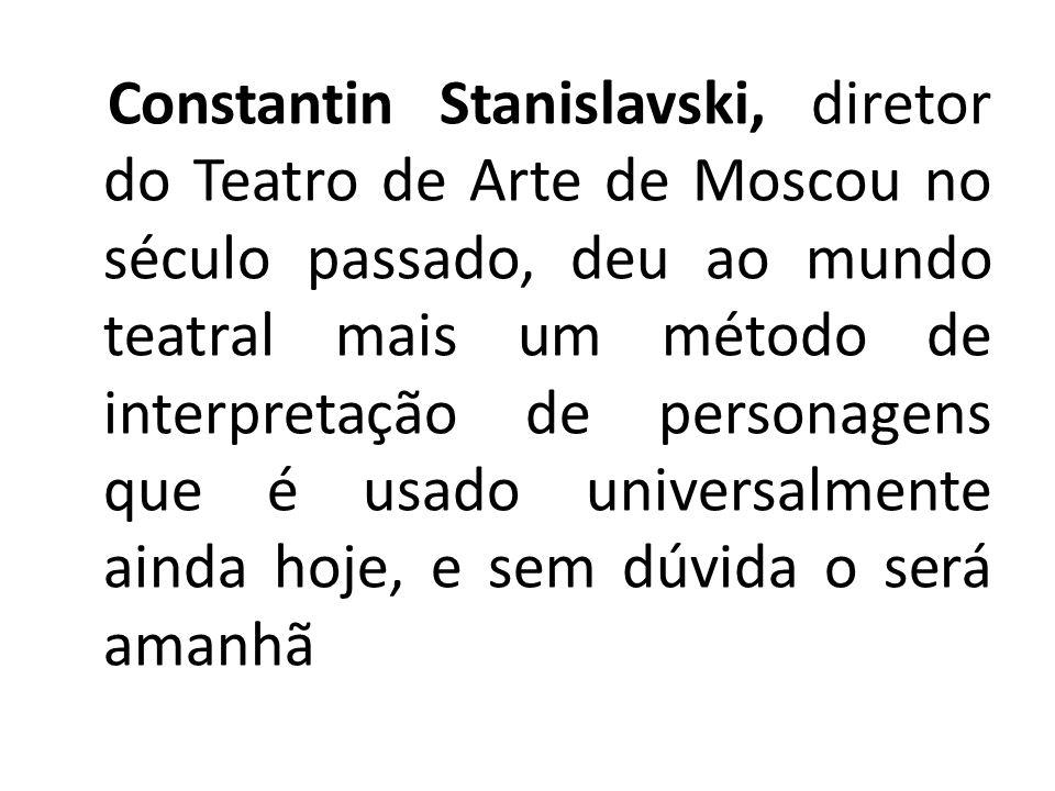 Constantin Stanislavski, diretor do Teatro de Arte de Moscou no século passado, deu ao mundo teatral mais um método de interpretação de personagens qu
