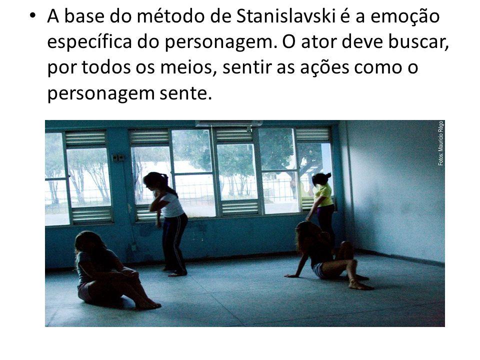 A base do método de Stanislavski é a emoção específica do personagem. O ator deve buscar, por todos os meios, sentir as ações como o personagem sente.