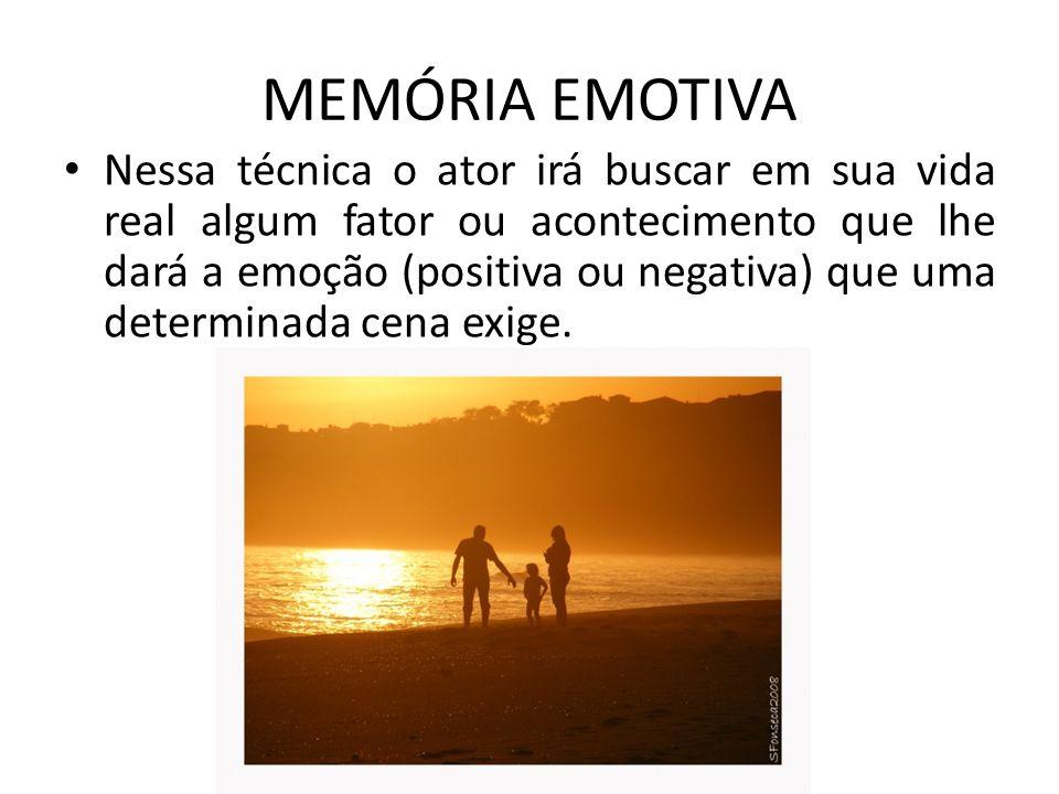 MEMÓRIA EMOTIVA Nessa técnica o ator irá buscar em sua vida real algum fator ou acontecimento que lhe dará a emoção (positiva ou negativa) que uma determinada cena exige.