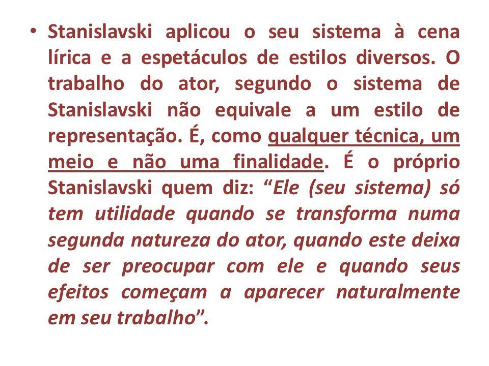 Stanislavski aplicou o seu sistema à cena lírica e a espetáculos de estilos diversos. O trabalho do ator, segundo o sistema de Stanislavski não equiva