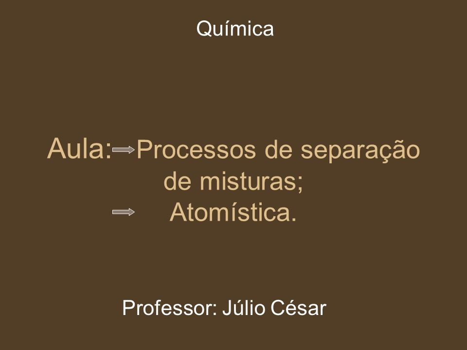 Aula: Processos de separação de misturas; Atomística. Professor: Júlio César Química