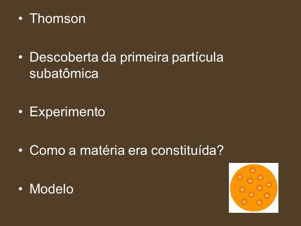 Thomson Descoberta da primeira partícula subatômica Experimento Como a matéria era constituída? Modelo