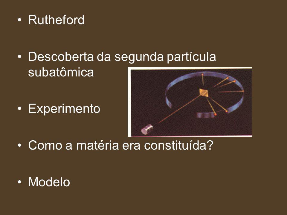 Rutheford Descoberta da segunda partícula subatômica Experimento Como a matéria era constituída? Modelo