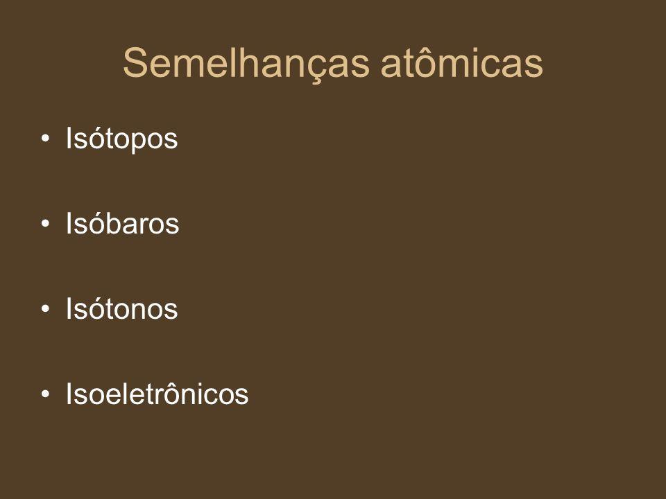 Semelhanças atômicas Isótopos Isóbaros Isótonos Isoeletrônicos