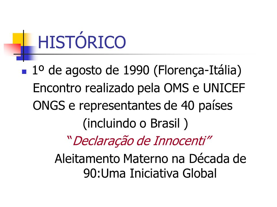 HISTÓRICO 1º de agosto de 1990 (Florença-Itália) Encontro realizado pela OMS e UNICEF ONGS e representantes de 40 países (incluindo o Brasil ) Declara
