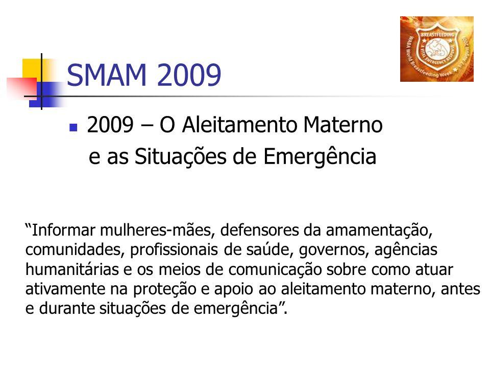 SMAM 2009 2009 – O Aleitamento Materno e as Situações de Emergência Informar mulheres-mães, defensores da amamentação, comunidades, profissionais de s