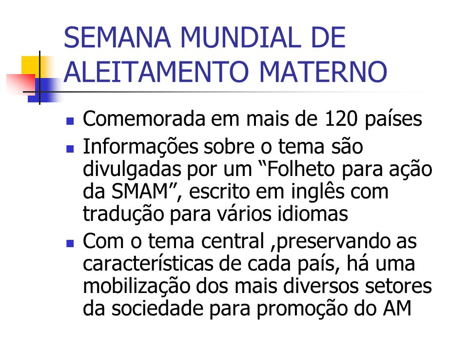 SEMANA MUNDIAL DE ALEITAMENTO MATERNO Comemorada em mais de 120 países Informações sobre o tema são divulgadas por um Folheto para ação da SMAM, escri