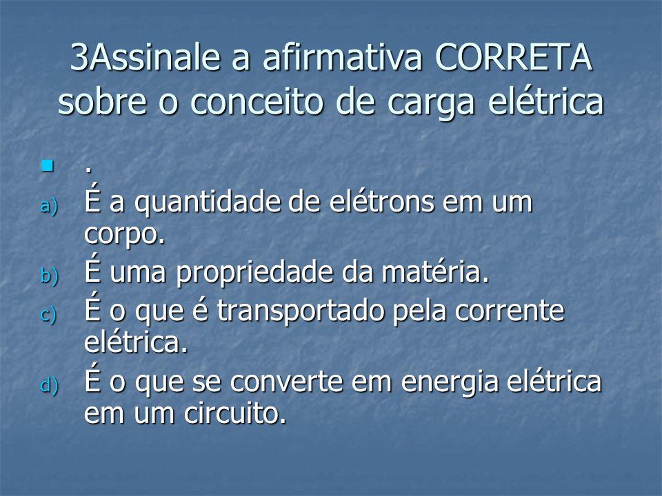 3Assinale a afirmativa CORRETA sobre o conceito de carga elétrica. a) É a quantidade de elétrons em um corpo. b) É uma propriedade da matéria. c) É o