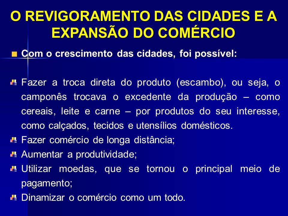 O REVIGORAMENTO DAS CIDADES E A EXPANSÃO DO COMÉRCIO Com o crescimento das cidades, foi possível: Fazer a troca direta do produto (escambo), ou seja,